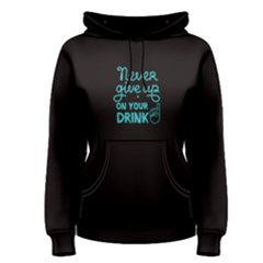Black Never Give Up On Your Drink  Women s Pullover Hoodie by FunnySaying