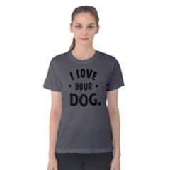 I Love Your Dog   Women s Cotton Tee by FunnySaying