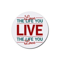 Love The Life You Live Rubber Coaster (Round)  by theimagezone