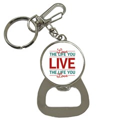 Love The Life You Live Bottle Opener Key Chains by theimagezone