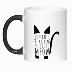 You ve Cat To Be Kitten Me Right Meow Morph Mugs by TanyaDraws