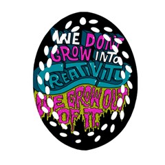 We Dont Grow Into Creativity We Grow Out Of It Ornament (oval Filigree)  by Jojostore