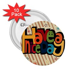 Have A Nice Happiness Happy Day 2 25  Buttons (10 Pack)  by Simbadda