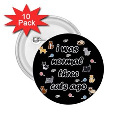 I Was Normal Three Cats Ago 2 25  Buttons (10 Pack)  by Valentinaart