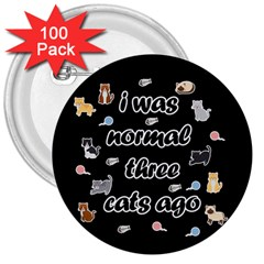 I Was Normal Three Cats Ago 3  Buttons (100 Pack)  by Valentinaart