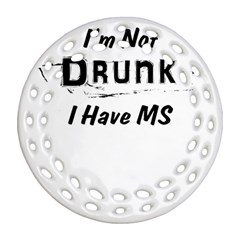 I m Not Drunk I Have Ms Multiple Sclerosis Awareness Round Filigree Ornament (two Sides) by roadworkplay