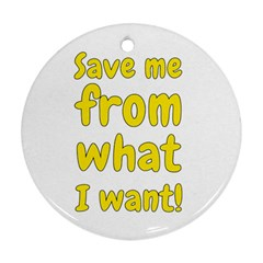 Save Me From What I Want Round Ornament (two Sides) by Valentinaart