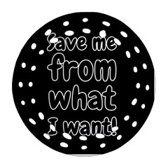 Save Me From What I Want Round Filigree Ornament (two Sides) by Valentinaart