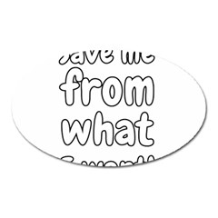 Save Me From What I Want Oval Magnet by Valentinaart