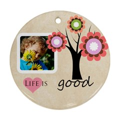Life Is Good By Jacob   Round Ornament (two Sides)   3p2jk2ywwr5c   Www Artscow Com Front